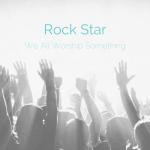 Rock Star: We All Worship Something